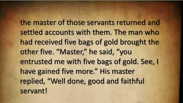 "the master of those servants returned and settled accounts with them. The man who had received five bags of gold brought the other five. ""Master,"" he said, ""you entrusted me with five bags of gold. See, I have gained five more."" His master replied, ""Well done, good and faithful servant!"