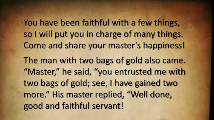 You have been faithful with a few things, so I will put you in charge of many things. Come and share your master's happiness!