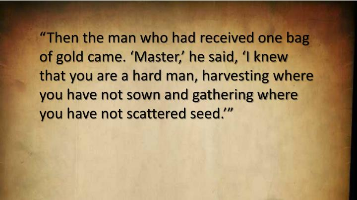 """Then the man who had received one bag of gold came. 'Master,' he said, 'I knew that you are a hard man, harvesting where you have not sown and gathering where you have not scattered seed.'"""