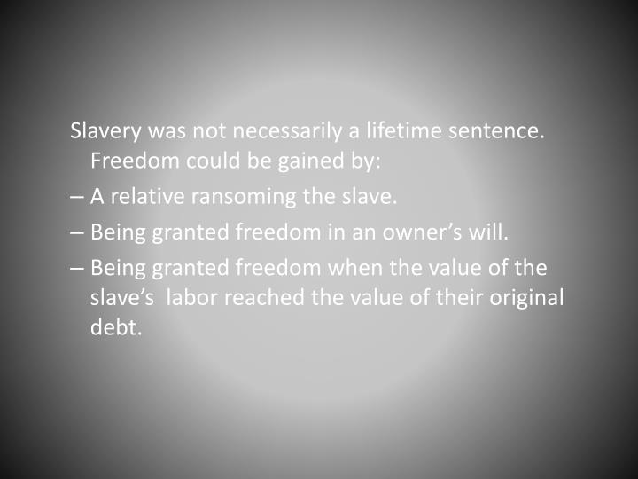 Slavery was not necessarily a lifetime sentence. Freedom could be gained by: