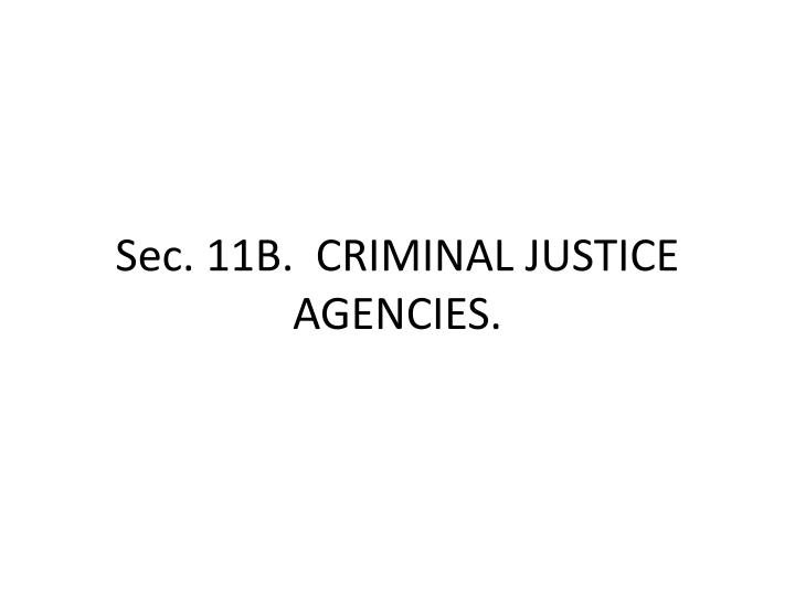 Sec. 11B.  CRIMINAL JUSTICE AGENCIES.