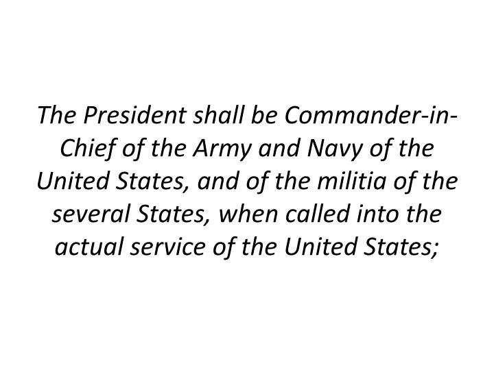 The President shall be Commander-in-Chief of the Army and Navy of the United States, and of the militia of the several States, when called into the actual service of the United States;