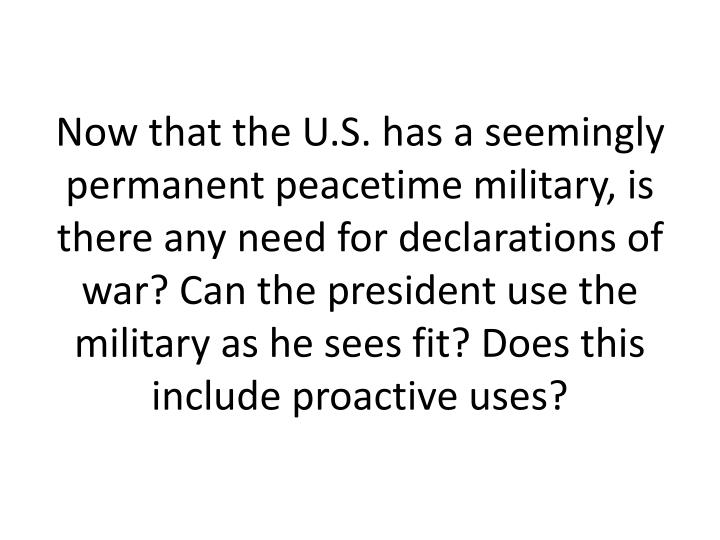 Now that the U.S. has a seemingly permanent peacetime military, is there any need for declarations of war? Can the president use the military as he sees fit? Does this include proactive uses?
