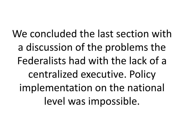 We concluded the last section with a discussion of the problems the Federalists had with the lack of a centralized executive. Policy implementation on the national level was impossible.