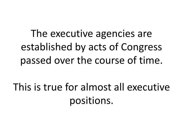 The executive agencies are established by acts of Congress passed over the course of time.