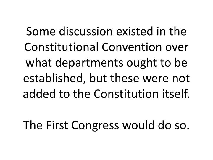 Some discussion existed in the Constitutional Convention over what departments ought to be established, but these were not added to the Constitution itself.