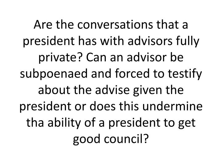 Are the conversations that a president has with advisors fully private? Can an advisor be subpoenaed and forced to testify about the advise given the president or does this undermine tha ability of a president to get good council?