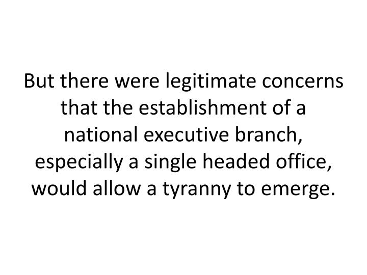 But there were legitimate concerns that the establishment of a national executive branch, especially a single headed office, would allow a tyranny to emerge.