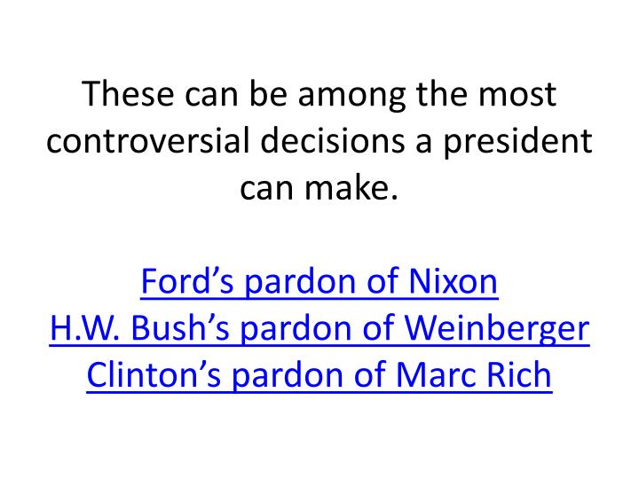 These can be among the most controversial decisions a president can make.