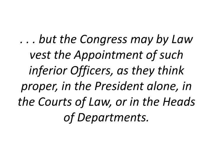 . . . but the Congress may by Law vest the Appointment of such inferior Officers, as they think proper, in the President alone, in the Courts of Law, or in the Heads of Departments.