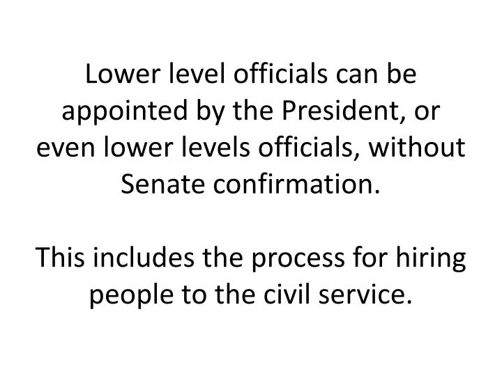Lower level officials can be appointed by the President, or even lower levels officials, without Senate confirmation.