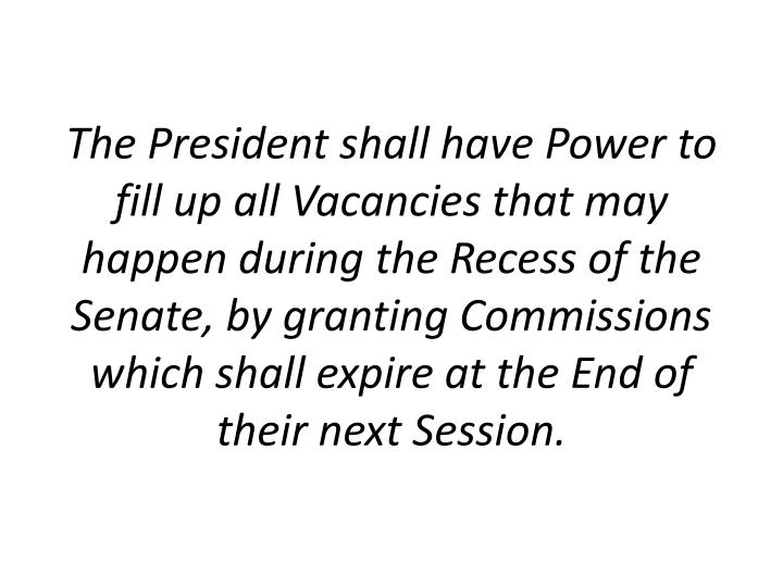 The President shall have Power to fill up all Vacancies that may happen during the Recess of the Senate, by granting Commissions which shall expire at the End of their next Session.