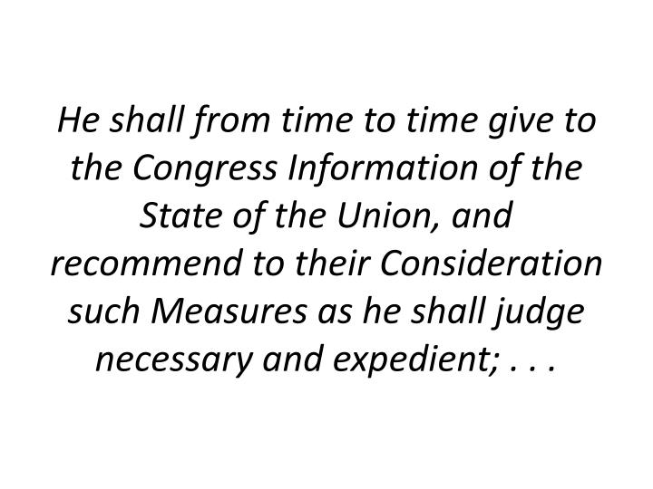 He shall from time to time give to the Congress Information of the State of the Union, and recommend to their Consideration such Measures as he shall judge necessary and expedient; . . .
