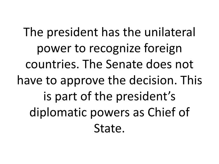The president has the unilateral power to recognize foreign countries. The Senate does not have to approve the decision. This is part of the president's diplomatic powers as Chief of State.