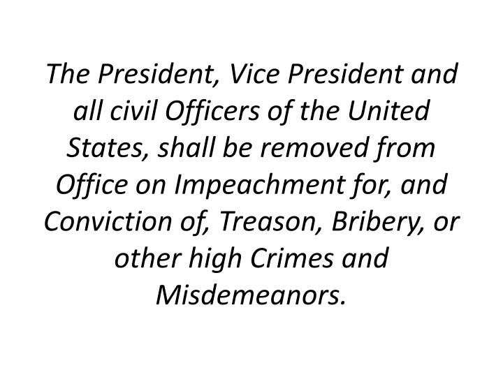 The President, Vice President and all civil Officers of the United States, shall be removed from Office on Impeachment for, and Conviction of, Treason, Bribery, or other high Crimes and Misdemeanors.