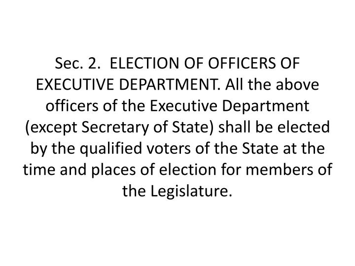 Sec. 2.  ELECTION OF OFFICERS OF EXECUTIVE DEPARTMENT. All the above officers of the Executive Department (except Secretary of State) shall be elected by the qualified voters of the State at the time and places of election for members of the Legislature.