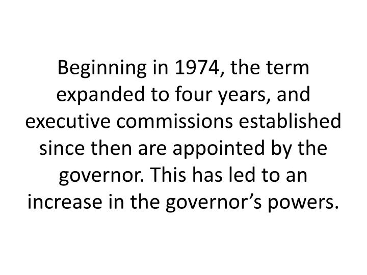 Beginning in 1974, the term expanded to four years, and executive commissions established since then are appointed by the governor. This has led to an increase in the governor's powers.