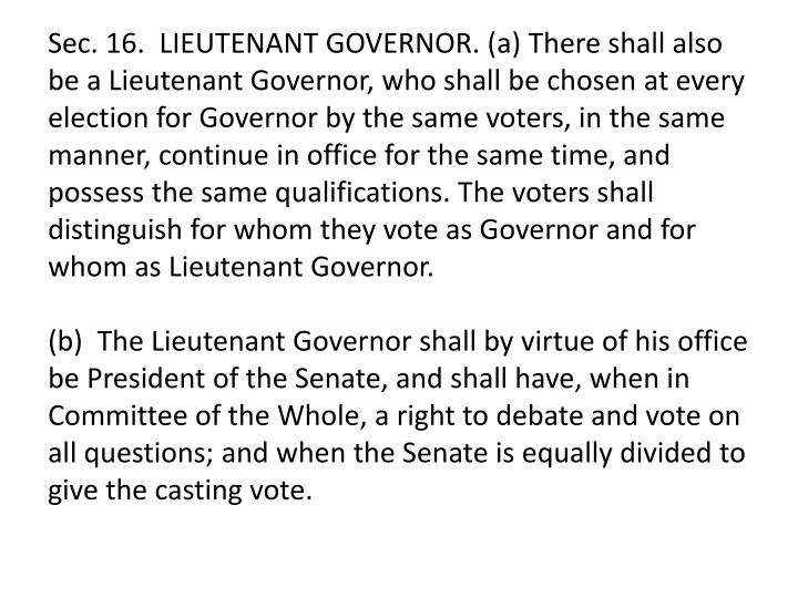 Sec. 16.  LIEUTENANT GOVERNOR. (a) There shall also be a Lieutenant Governor, who shall be chosen at every election for Governor by the same voters, in the same manner, continue in office for the same time, and possess the same qualifications. The voters shall distinguish for whom they vote as Governor and for whom as Lieutenant Governor.