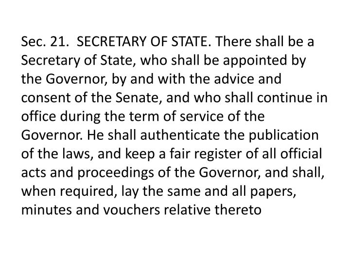 Sec. 21.  SECRETARY OF STATE. There shall be a Secretary of State, who shall be appointed by the Governor, by and with the advice and consent of the Senate, and who shall continue in office during the term of service of the Governor. He shall authenticate the publication of the laws, and keep a fair register of all official acts and proceedings of the Governor, and shall, when required, lay the same and all papers, minutes and vouchers relative thereto