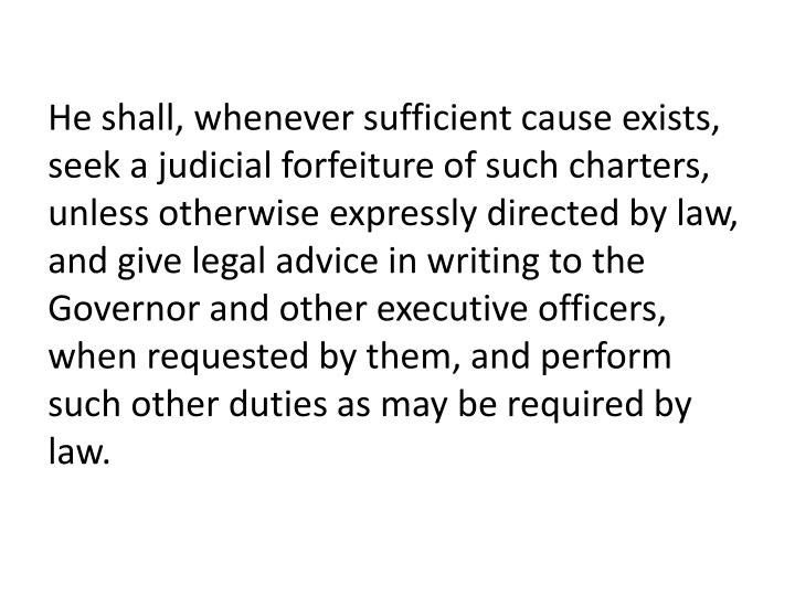 He shall, whenever sufficient cause exists, seek a judicial forfeiture of such charters, unless otherwise expressly directed by law, and give legal advice in writing to the Governor and other executive officers, when requested by them, and perform such other duties as may be required by law.