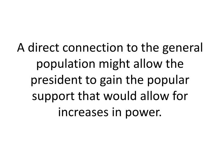 A direct connection to the general population might allow the president to gain the popular support that would allow for increases in power.