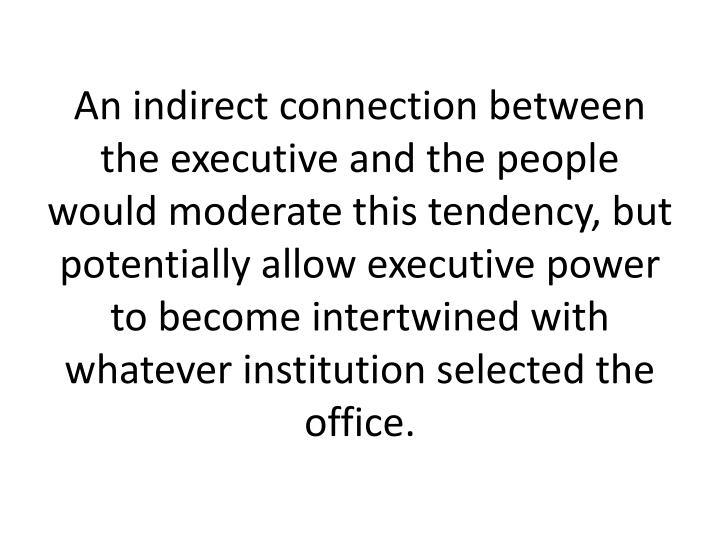 An indirect connection between the executive and the people would moderate this tendency, but potentially allow executive power to become intertwined with whatever institution selected the office.
