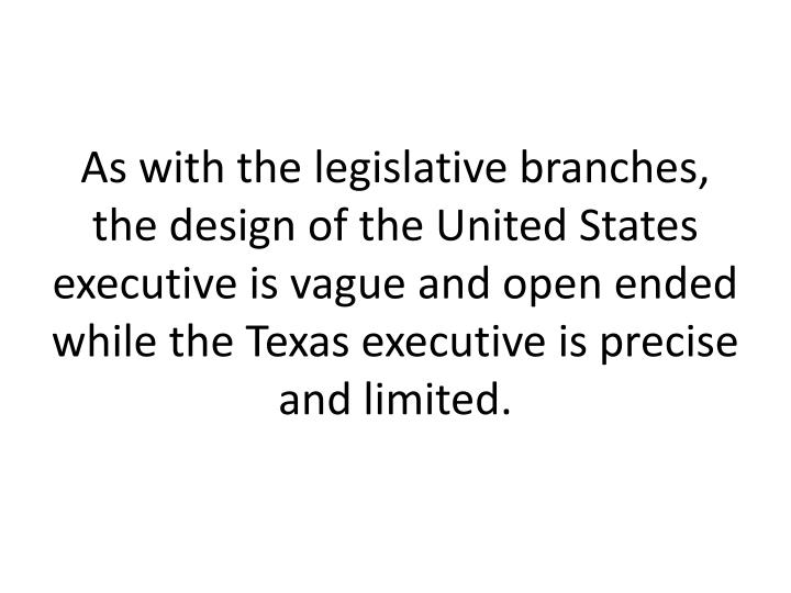 As with the legislative branches, the design of the United States executive is vague and open ended while the Texas executive is precise and limited.