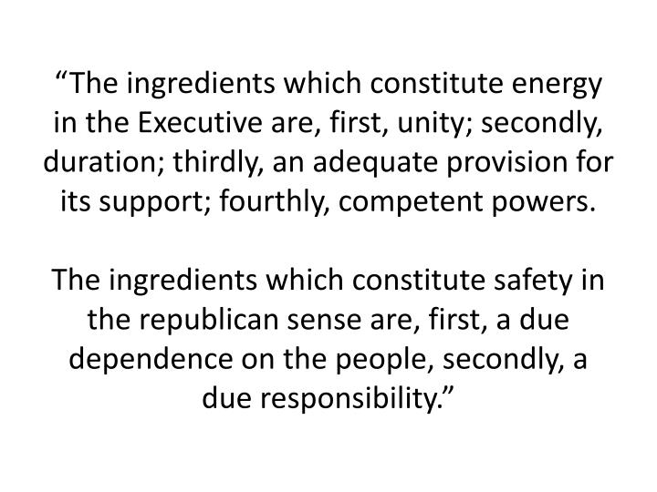 """The ingredients which constitute energy in the Executive are, first, unity; secondly, duration; thirdly, an adequate provision for its support; fourthly, competent powers."
