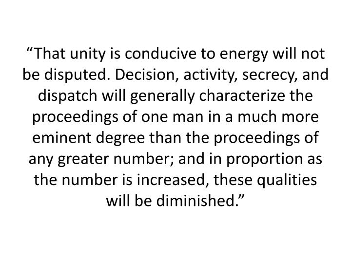 """That unity is conducive to energy will not be disputed. Decision, activity, secrecy, and dispatch will generally characterize the proceedings of one man in a much more eminent degree than the proceedings of any greater number; and in proportion as the number is increased, these qualities will be diminished."""