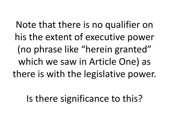 "Note that there is no qualifier on his the extent of executive power (no phrase like ""herein granted"" which we saw in Article One) as there is with the legislative power."