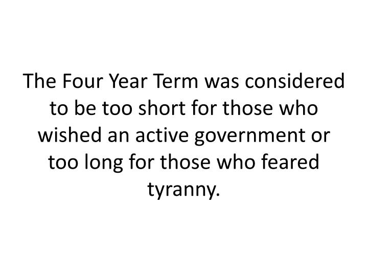 The Four Year Term was considered to be too short for those who wished an active government or too long for those who feared tyranny.