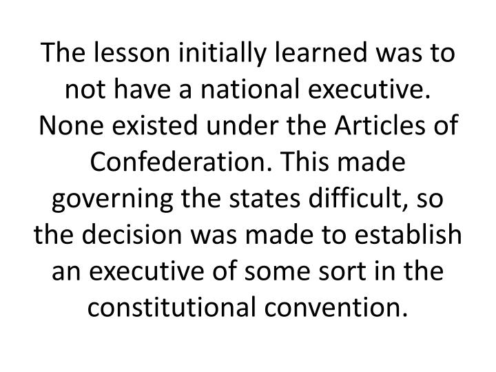 The lesson initially learned was to not have a national executive. None existed under the Articles of Confederation. This made governing the states difficult, so the decision was made to establish an executive of some sort in the constitutional convention.