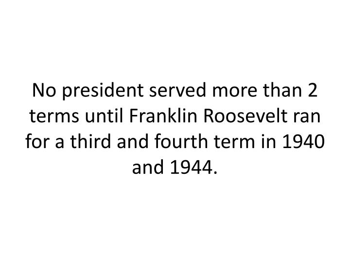 No president served more than 2 terms until Franklin Roosevelt ran for a third and fourth term in 1940 and 1944.