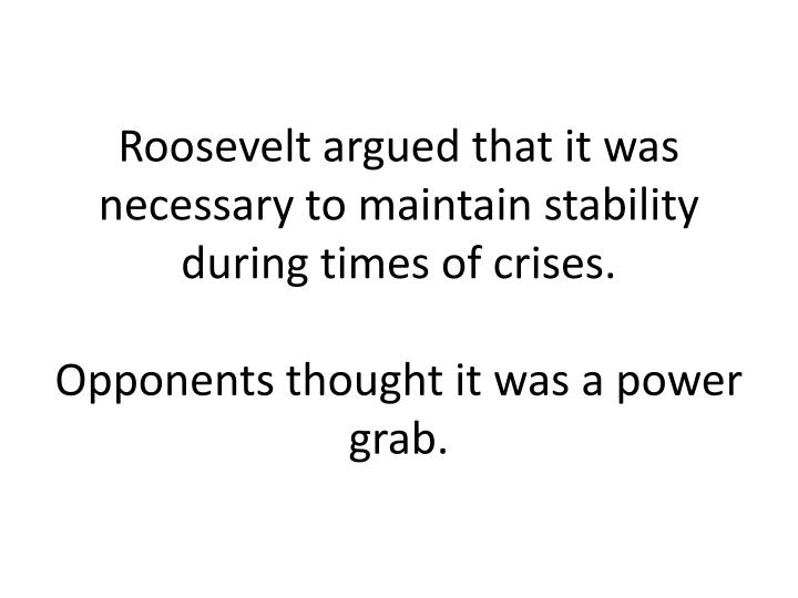 Roosevelt argued that it was necessary to maintain stability during times of crises.