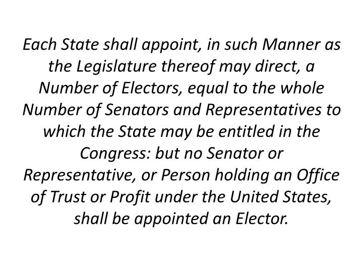 Each State shall appoint, in such Manner as the Legislature thereof may direct, a Number of Electors, equal to the whole Number of Senators and Representatives to which the State may be entitled in the Congress: but no Senator or Representative, or Person holding an Office of Trust or Profit under the United States, shall be appointed an Elector.