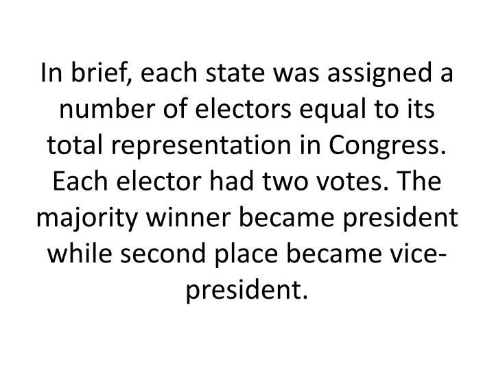 In brief, each state was assigned a number of electors equal to its total representation in Congress. Each elector had two votes. The majority winner became president while second place became vice-president.