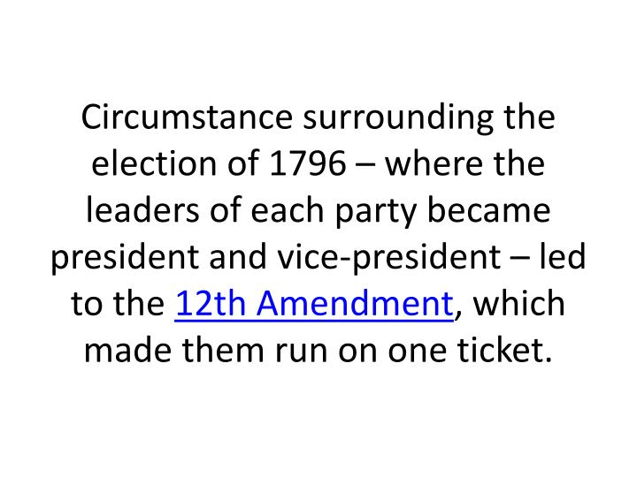 Circumstance surrounding the election of 1796 – where the leaders of each party became president and vice-president – led to the