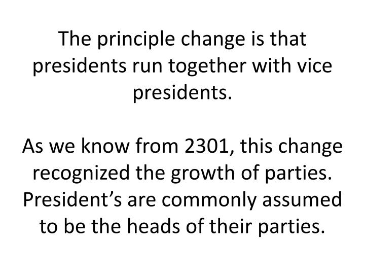 The principle change is that presidents run together with vice presidents.