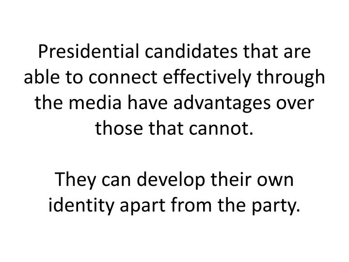 Presidential candidates that are able to connect effectively through the media have advantages over those that cannot.