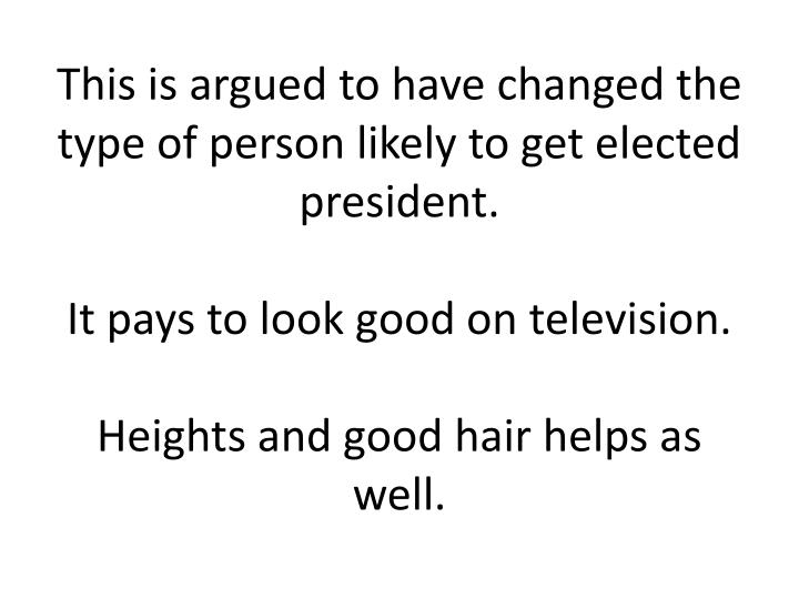 This is argued to have changed the type of person likely to get elected president.