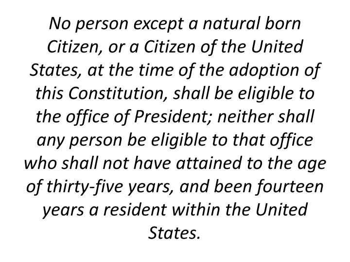 No person except a natural born Citizen, or a Citizen of the United States, at the time of the adoption of this Constitution, shall be eligible to the office of President; neither shall any person be eligible to that office who shall not have attained to the age of thirty-five years, and been fourteen years a resident within the United States.