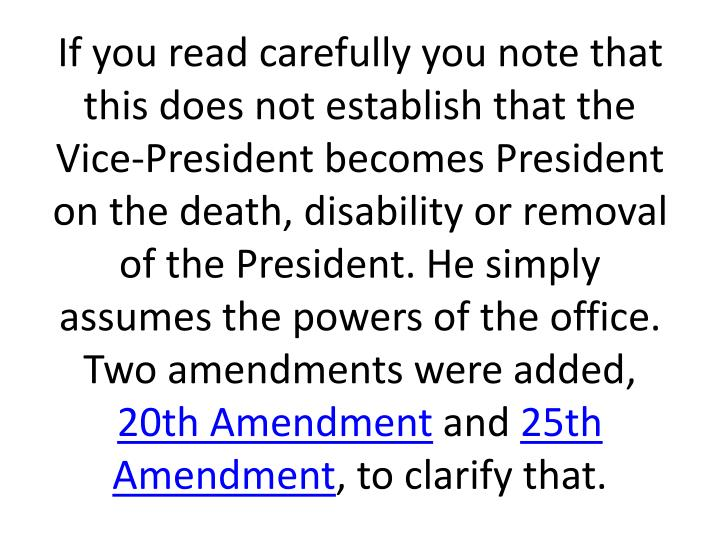 If you read carefully you note that this does not establish that the Vice-President becomes President on the death, disability or removal of the President. He simply assumes the powers of the office. Two amendments were added,