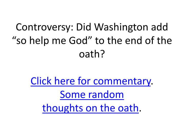 "Controversy: Did Washington add ""so help me God"" to the end of the oath?"