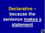 declarative because the sentence makes a statement