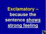 exclamatory because the sentence shows strong feeling