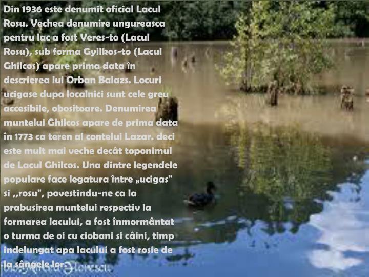 """Din 1936 este denumit oficial Lacul Rosu. Vechea denumire ungureasca pentru lac a fost Veres-to (Lacul Rosu), sub forma Gyilkos-to (Lacul Ghilcos) apare prima data în descrierea lui Orban Balazs. Locuri ucigase dupa localnici sunt cele greu accesibile, obositoare. Denumirea muntelui Ghilcos apare de prima data în 1773 ca teren al contelui Lazar. deci este mult mai veche decât toponimul de Lacul Ghilcos. Una dintre legendele populare face legatura între """"ucigas"""" si ,,rosu"""", povestindu-ne ca la prabusirea muntelui respectiv la formarea lacului, a fost înmormântat o turma de oi cu ciobani si câini, timp indelungat apa lacului a fost rosie de la sângele lor."""