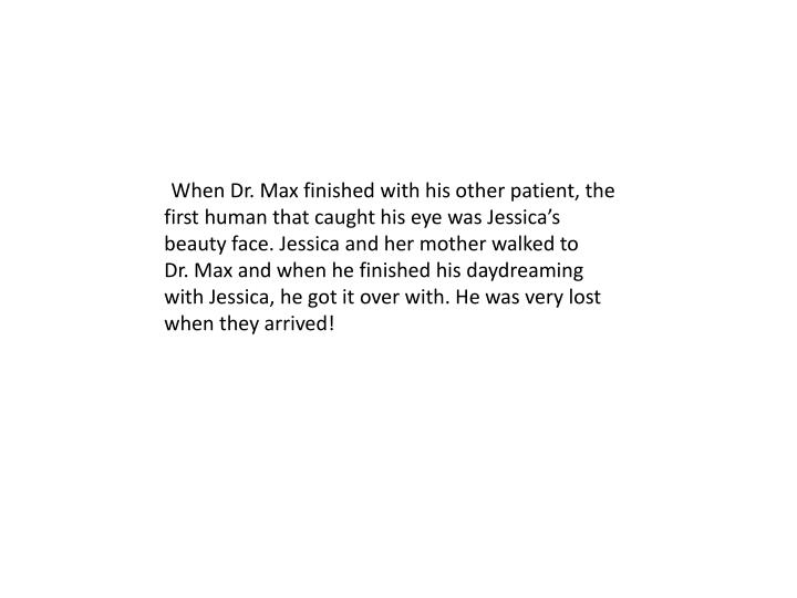 When Dr. Max finished with his other patient, the first human that caught his eye was Jessica's be...
