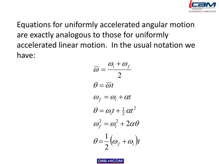 Equations for uniformly accelerated angular motion are exactly analogous to those for uniformly accelerated linear motion.  In the usual notation we have: