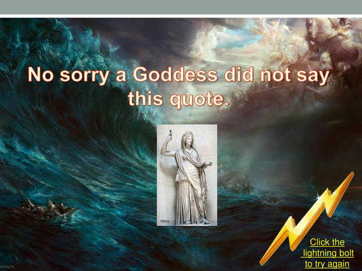 No sorry a Goddess did not say this quote.