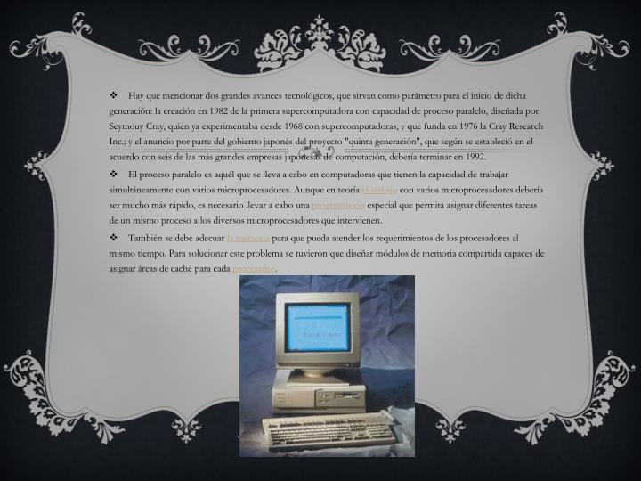 Hay que mencionar dos grandes avances tecnológicos, que sirvan como parámetro para el inicio de dicha generación: la creación en 1982 de la primera supercomputadora con capacidad de proceso paralelo, diseñada por